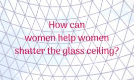 5 Ways Women Can Help Women Shatter the Glass Ceiling